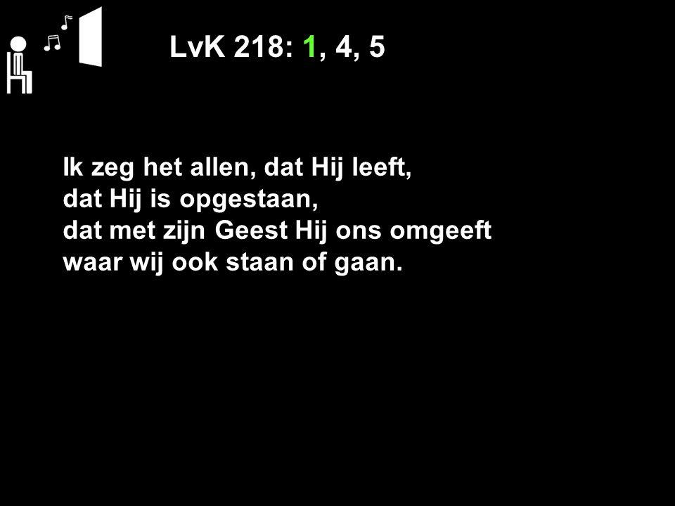 LvK 218: 1, 4, 5 Ik zeg het allen, dat Hij leeft,