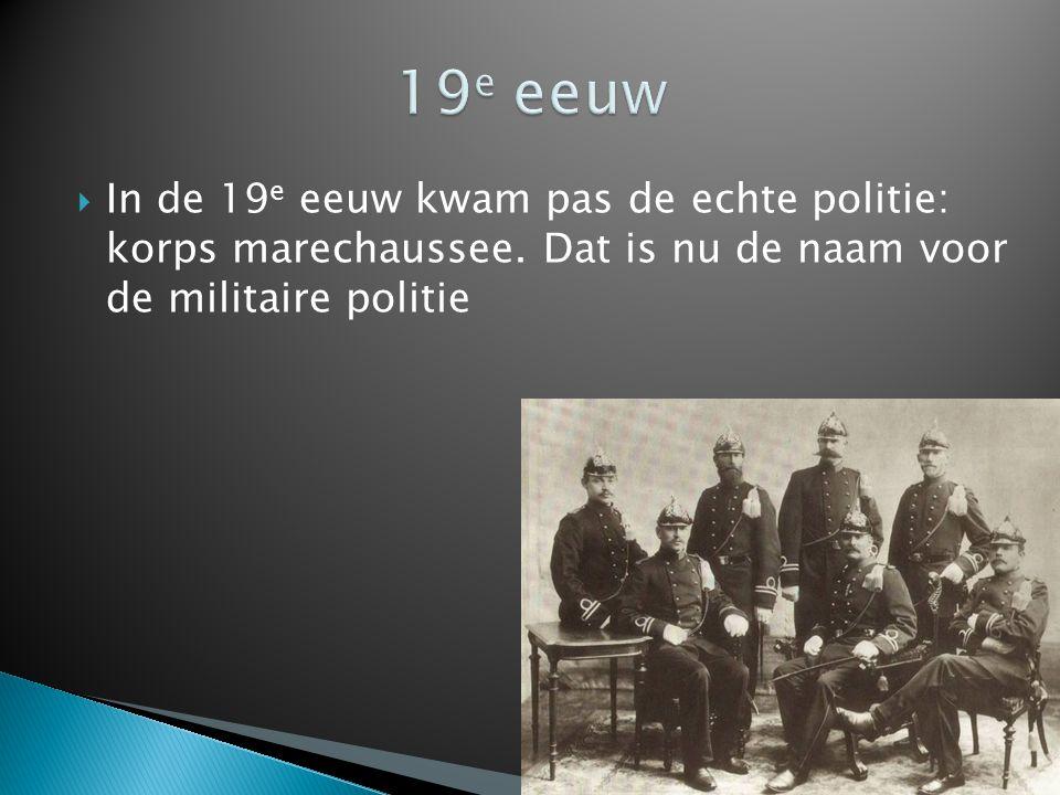 19e eeuw In de 19e eeuw kwam pas de echte politie: korps marechaussee.