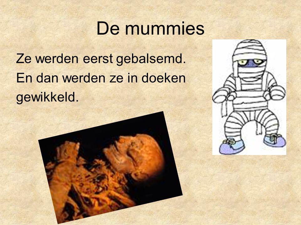 De mummies Ze werden eerst gebalsemd. En dan werden ze in doeken