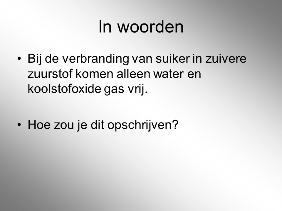 In woorden Bij de verbranding van suiker in zuivere zuurstof komen alleen water en koolstofoxide gas vrij.