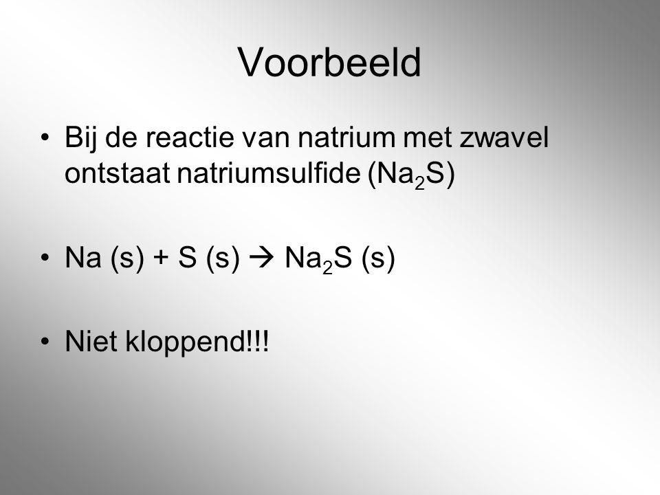 Voorbeeld Bij de reactie van natrium met zwavel ontstaat natriumsulfide (Na2S) Na (s) + S (s)  Na2S (s)