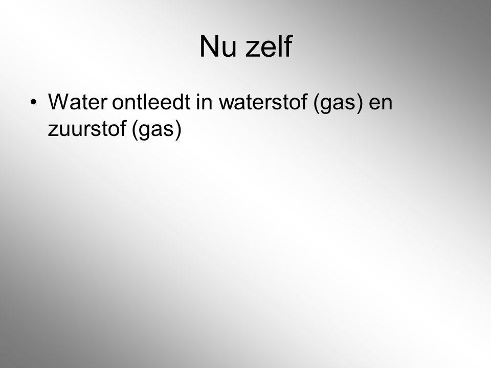 Nu zelf Water ontleedt in waterstof (gas) en zuurstof (gas)