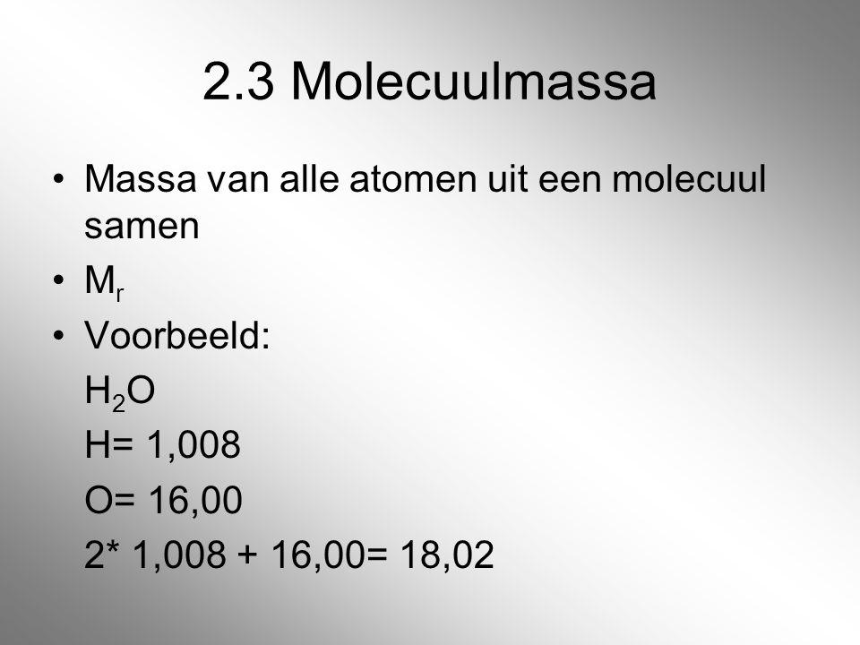 2.3 Molecuulmassa Massa van alle atomen uit een molecuul samen Mr