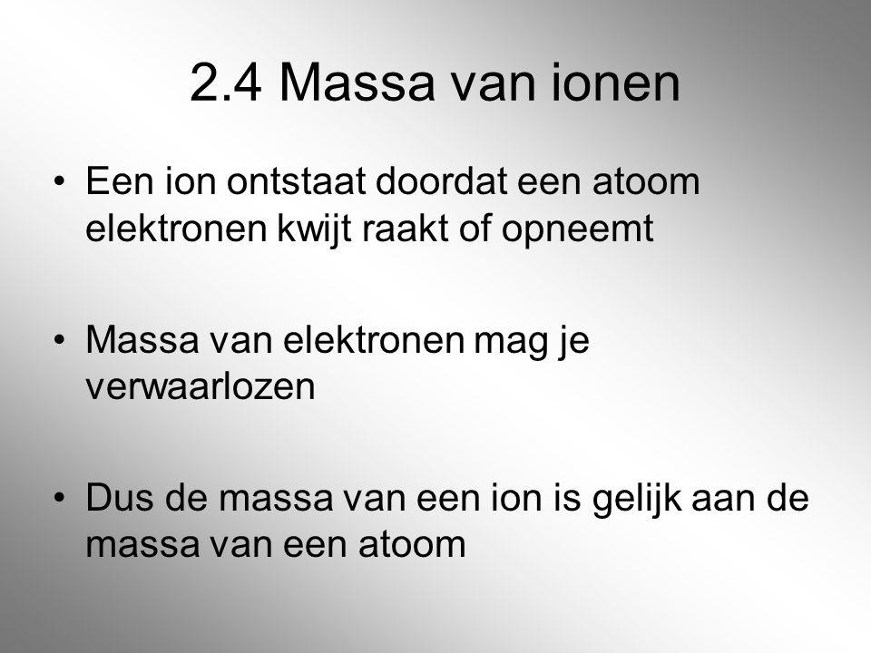 2.4 Massa van ionen Een ion ontstaat doordat een atoom elektronen kwijt raakt of opneemt. Massa van elektronen mag je verwaarlozen.