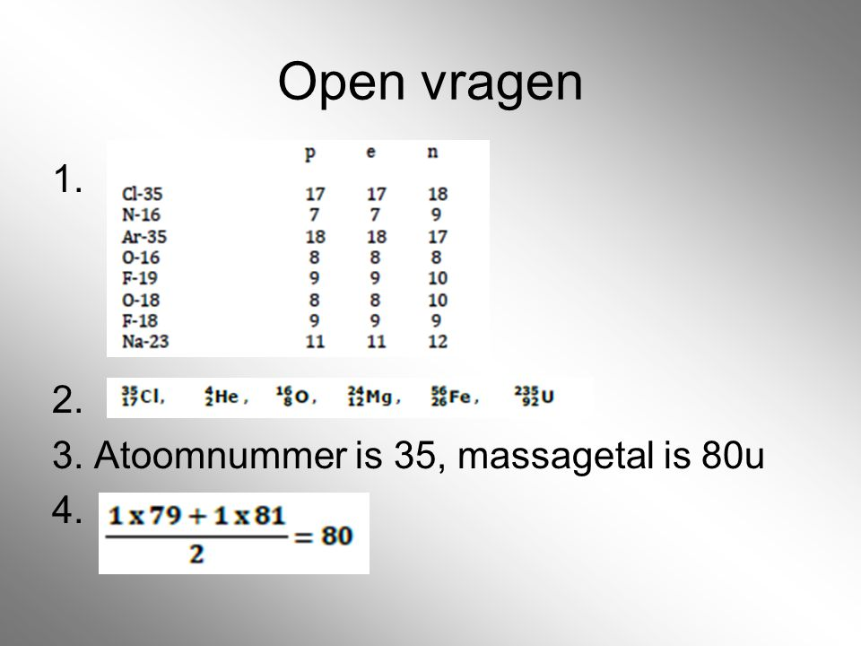 Open vragen 1. 2. 3. Atoomnummer is 35, massagetal is 80u 4.