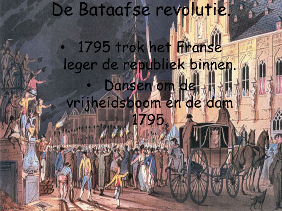 De Bataafse revolutie. 1795 trok het Franse leger de republiek binnen.