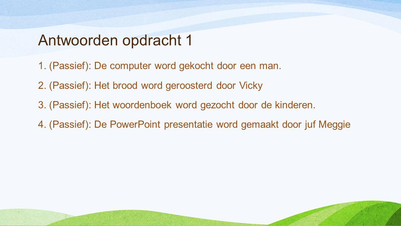 Antwoorden opdracht 1 1. (Passief): De computer word gekocht door een man. 2. (Passief): Het brood word geroosterd door Vicky.