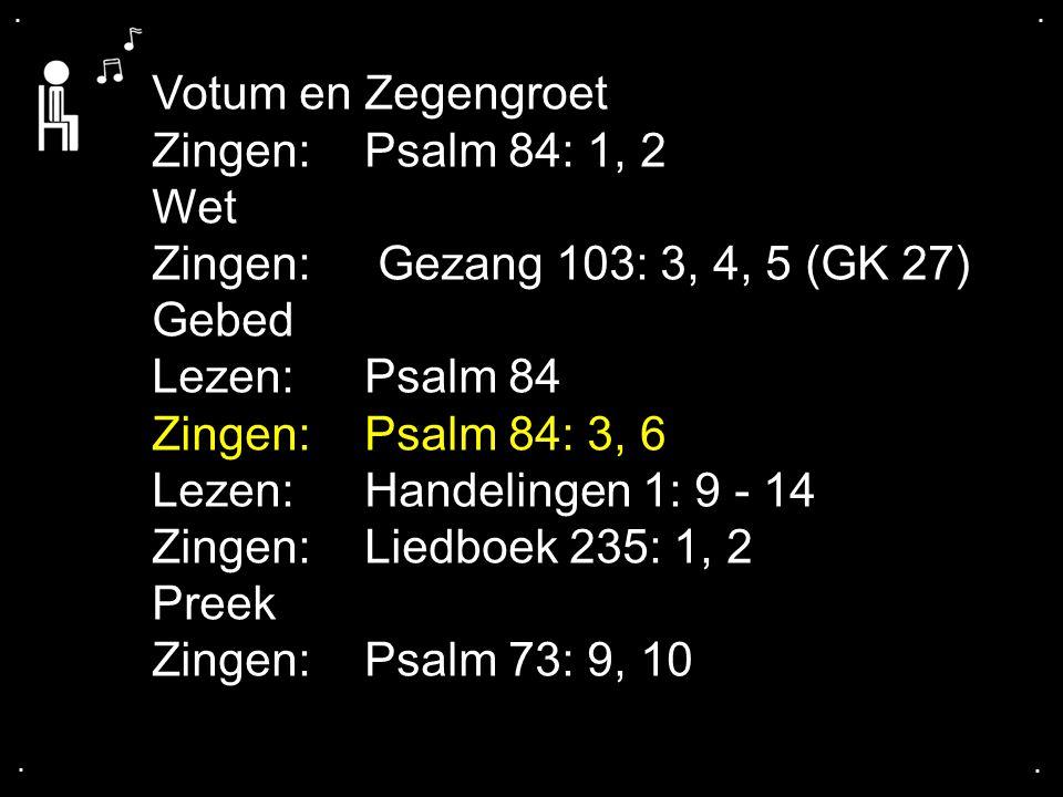 Votum en Zegengroet Zingen: Psalm 84: 1, 2 Wet