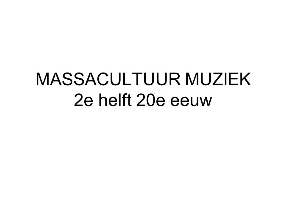 MASSACULTUUR MUZIEK 2e helft 20e eeuw
