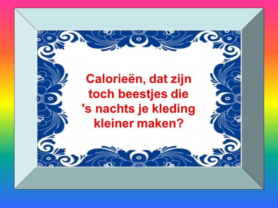 Calorieën, dat zijn toch beestjes die s nachts je kleding kleiner maken