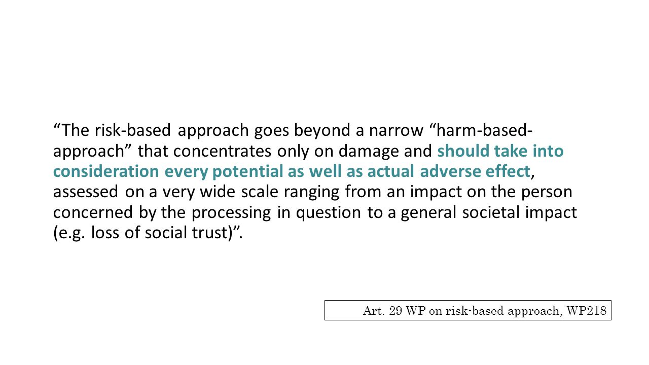 The risk-based approach goes beyond a narrow harm-based- approach that concentrates only on damage and should take into consideration every potential as well as actual adverse effect, assessed on a very wide scale ranging from an impact on the person concerned by the processing in question to a general societal impact (e.g. loss of social trust) .