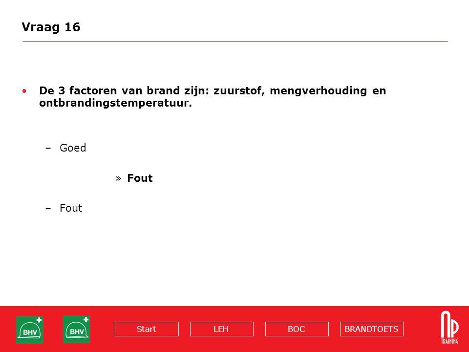 Vraag 16 De 3 factoren van brand zijn: zuurstof, mengverhouding en ontbrandingstemperatuur.