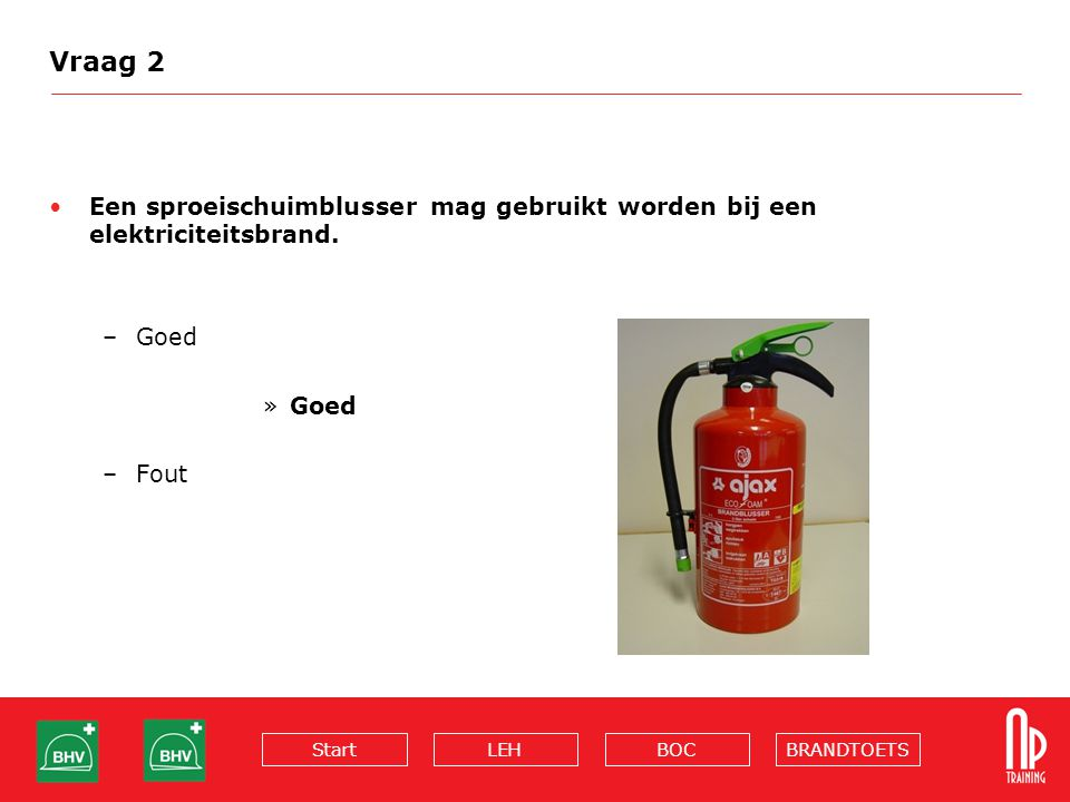 Vraag 2 Een sproeischuimblusser mag gebruikt worden bij een elektriciteitsbrand. Goed Fout
