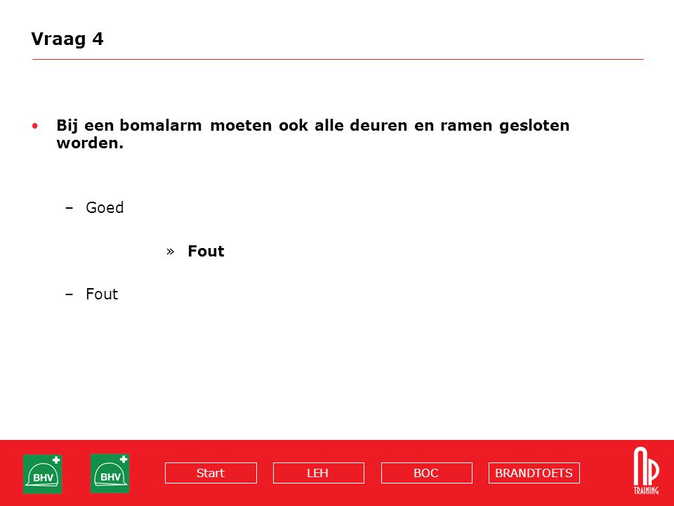 Vraag 4 Bij een bomalarm moeten ook alle deuren en ramen gesloten worden. Goed Fout
