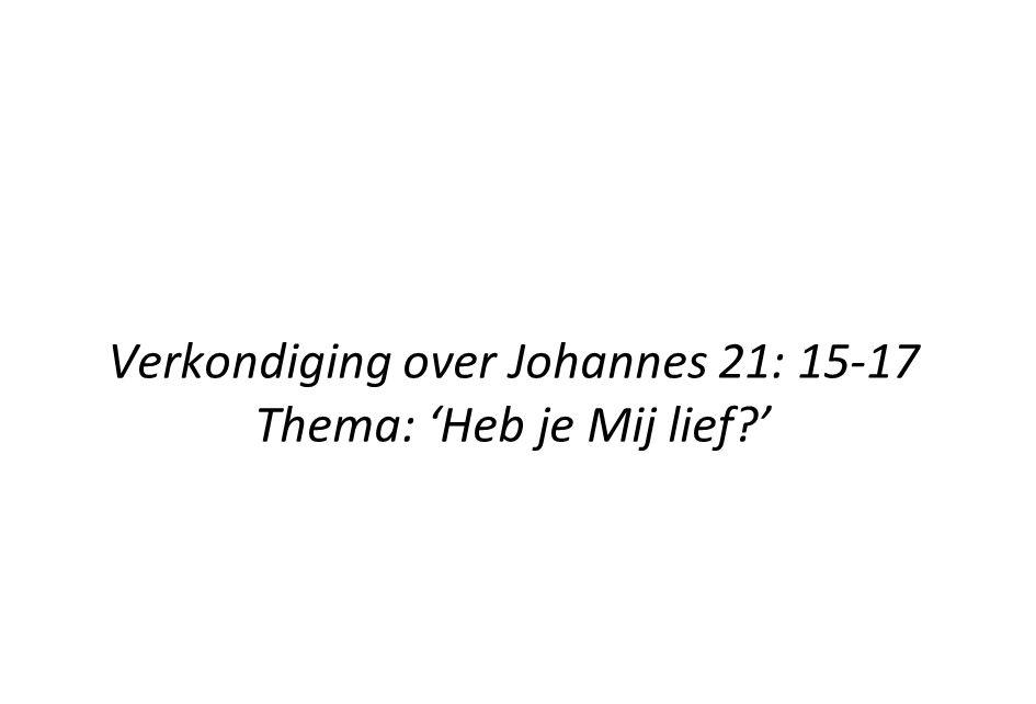 Verkondiging over Johannes 21: 15-17 Thema: 'Heb je Mij lief '