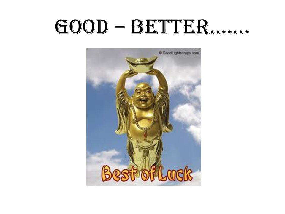 good – better…….