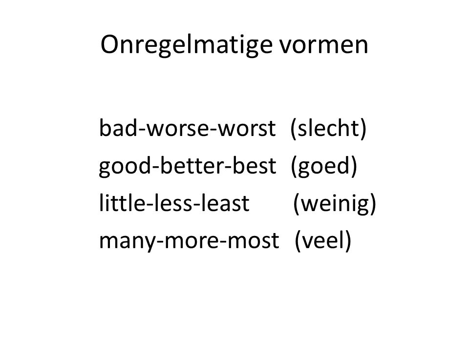 Onregelmatige vormen bad-worse-worst (slecht) good-better-best (goed) little-less-least (weinig) many-more-most (veel)