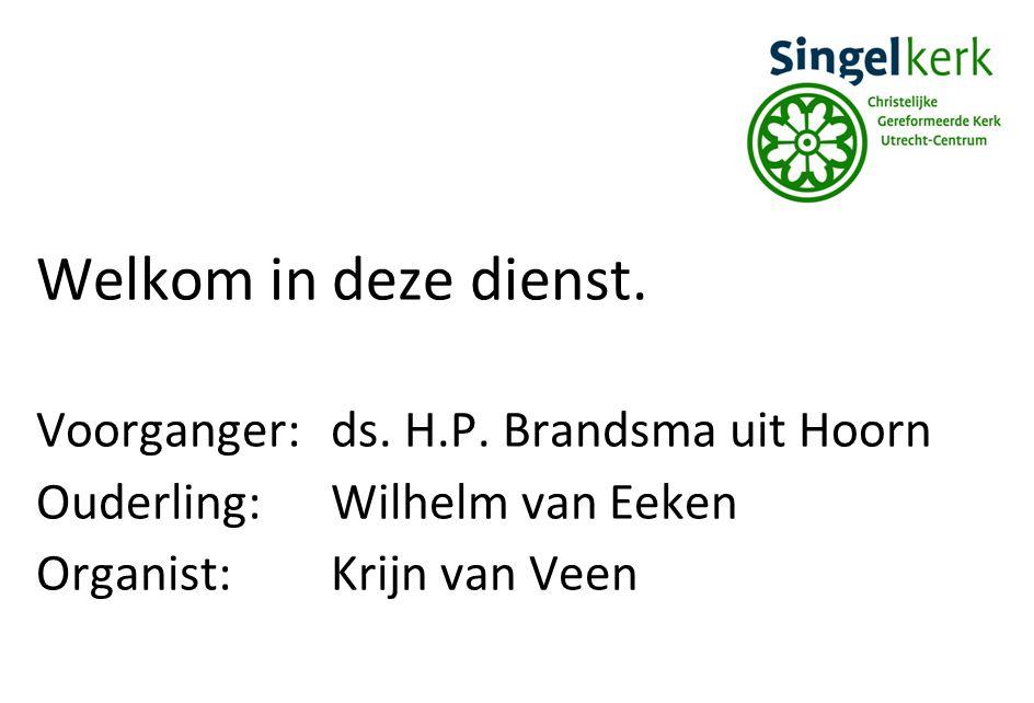 Welkom in deze dienst. Voorganger: ds. H.P. Brandsma uit Hoorn