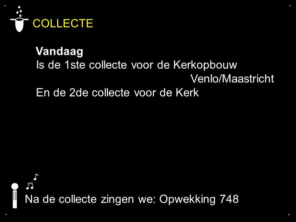 . . COLLECTE. Vandaag. Is de 1ste collecte voor de Kerkopbouw Venlo/Maastricht. En de 2de collecte voor de Kerk.