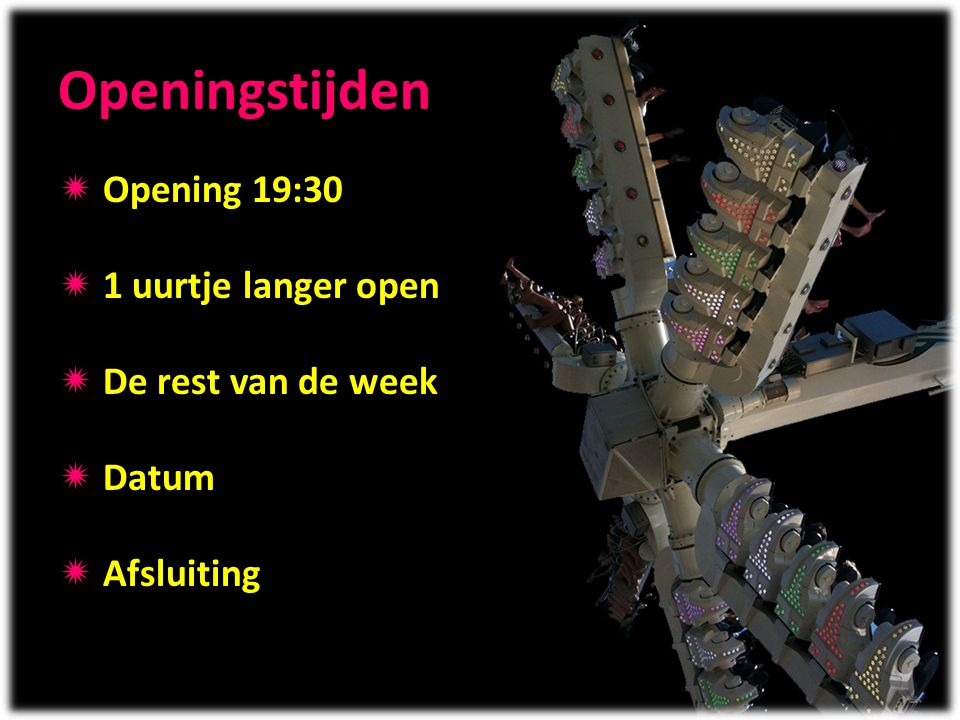 Openingstijden Opening 19:30 1 uurtje langer open De rest van de week