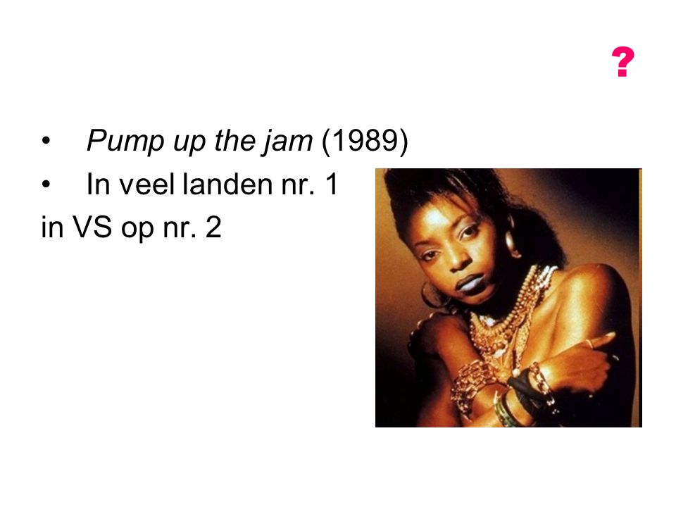 Pump up the jam (1989) In veel landen nr. 1 in VS op nr. 2