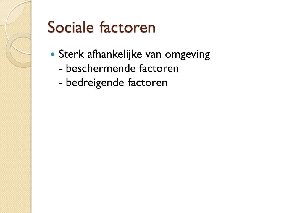 Sociale factoren Sterk afhankelijke van omgeving - beschermende factoren - bedreigende factoren