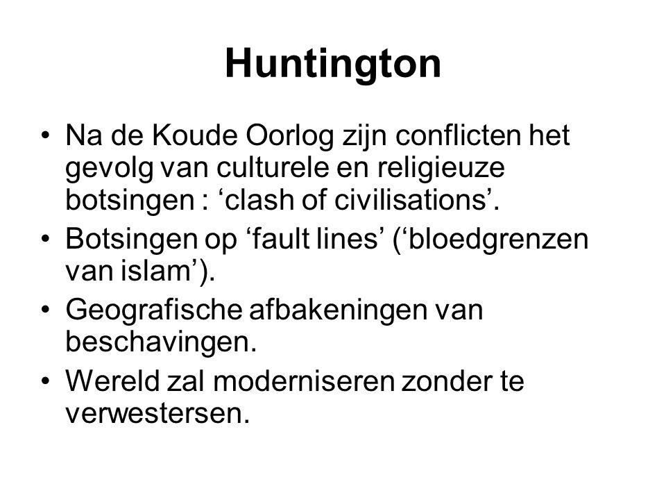 Huntington Na de Koude Oorlog zijn conflicten het gevolg van culturele en religieuze botsingen : 'clash of civilisations'.