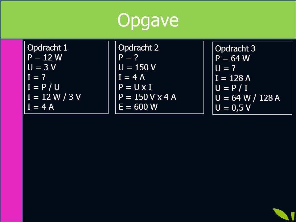 Opgave Opdracht 1 P = 12 W U = 3 V I = I = P / U I = 12 W / 3 V