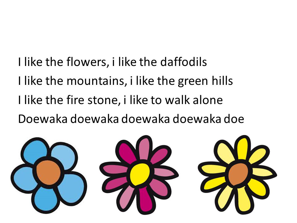 I like the flowers, i like the daffodils I like the mountains, i like the green hills I like the fire stone, i like to walk alone Doewaka doewaka doewaka doewaka doe