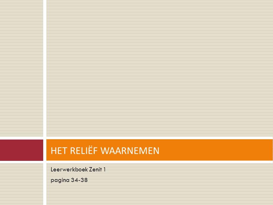 HET RELIËF WAARNEMEN Leerwerkboek Zenit 1 pagina 34-38