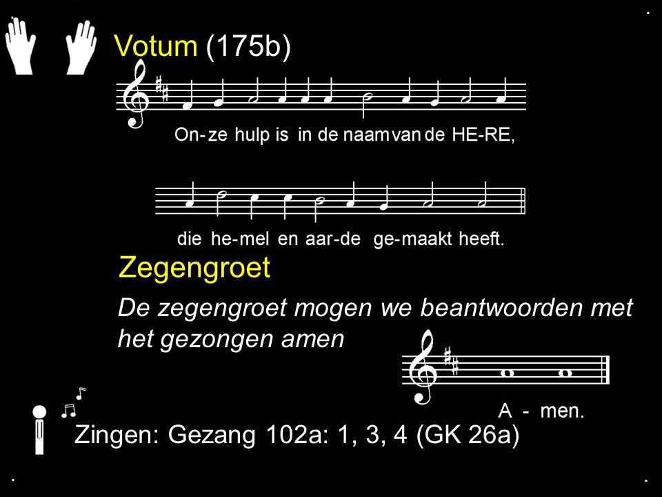 . . Votum (175b) Zegengroet. De zegengroet mogen we beantwoorden met het gezongen amen. Zingen: Gezang 102a: 1, 3, 4 (GK 26a)