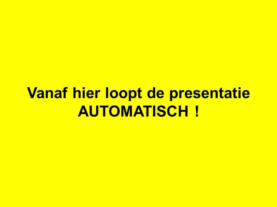 Vanaf hier loopt de presentatie AUTOMATISCH !