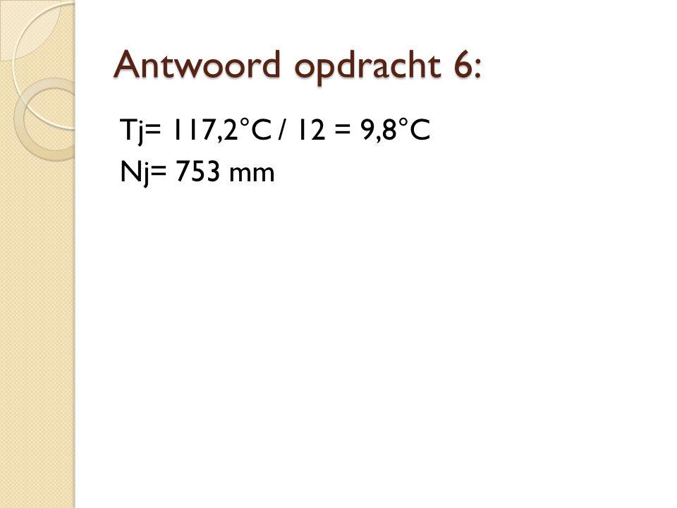 Antwoord opdracht 6: Tj= 117,2°C / 12 = 9,8°C Nj= 753 mm