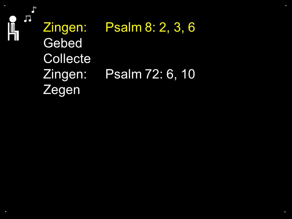 Zingen: Psalm 8: 2, 3, 6 Gebed Collecte Zingen: Psalm 72: 6, 10 Zegen