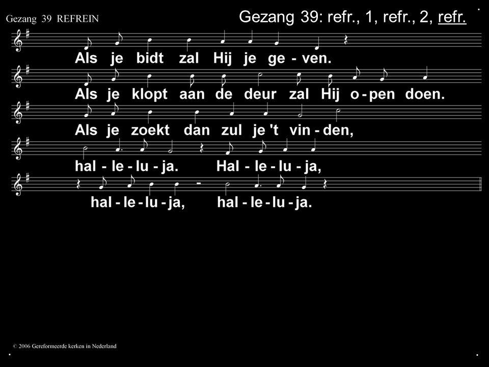 . Gezang 39: refr., 1, refr., 2, refr. . .