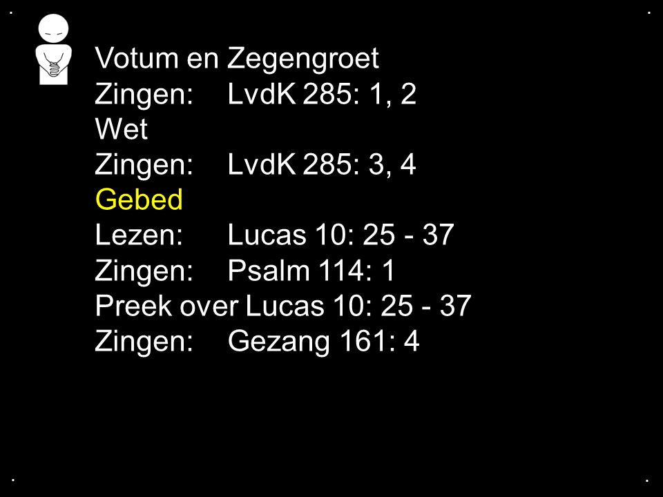 Votum en Zegengroet Zingen: LvdK 285: 1, 2 Wet Zingen: LvdK 285: 3, 4