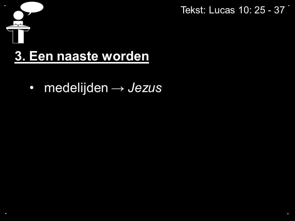 3. Een naaste worden medelijden → Jezus Tekst: Lucas 10: 25 - 37 . . .