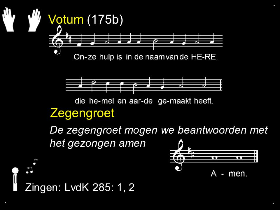. . Votum (175b) Zegengroet. De zegengroet mogen we beantwoorden met het gezongen amen. Zingen: LvdK 285: 1, 2.