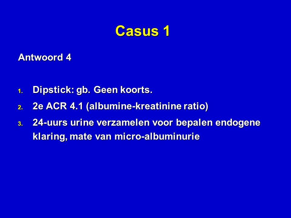 Casus 1 Antwoord 4 Dipstick: gb. Geen koorts.