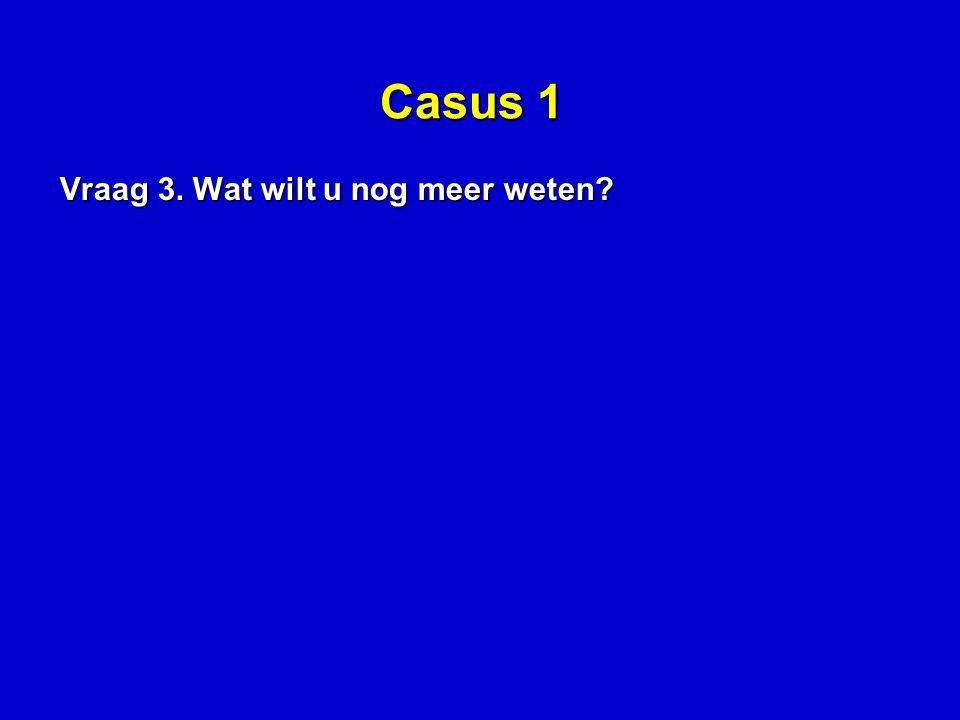 Casus 1 Vraag 3. Wat wilt u nog meer weten