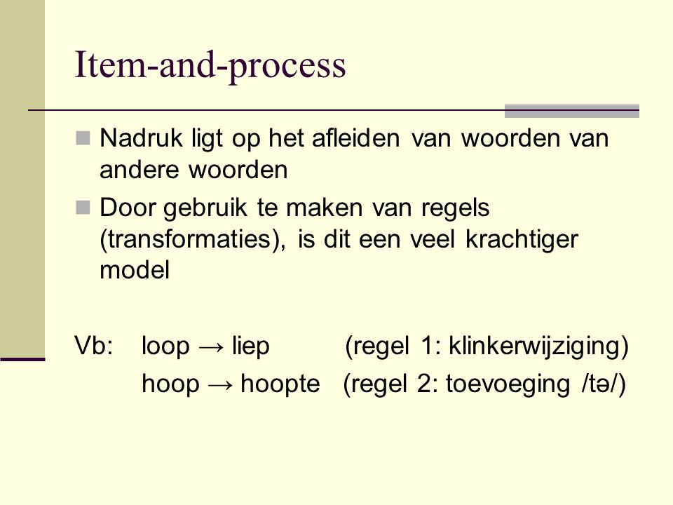 Item-and-process Nadruk ligt op het afleiden van woorden van andere woorden.