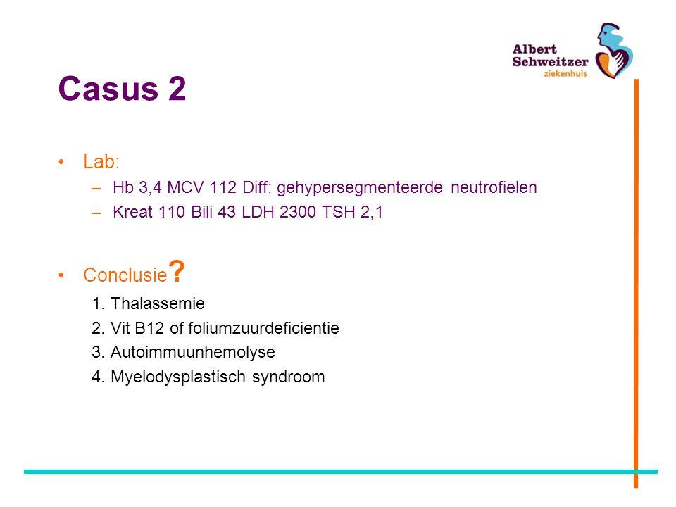 Casus 2 Lab: Hb 3,4 MCV 112 Diff: gehypersegmenteerde neutrofielen. Kreat 110 Bili 43 LDH 2300 TSH 2,1.