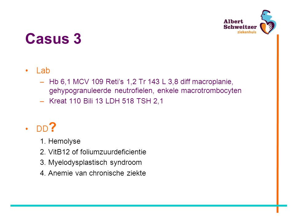 Casus 3 Lab. Hb 6,1 MCV 109 Reti's 1,2 Tr 143 L 3,8 diff macroplanie, gehypogranuleerde neutrofielen, enkele macrotrombocyten.