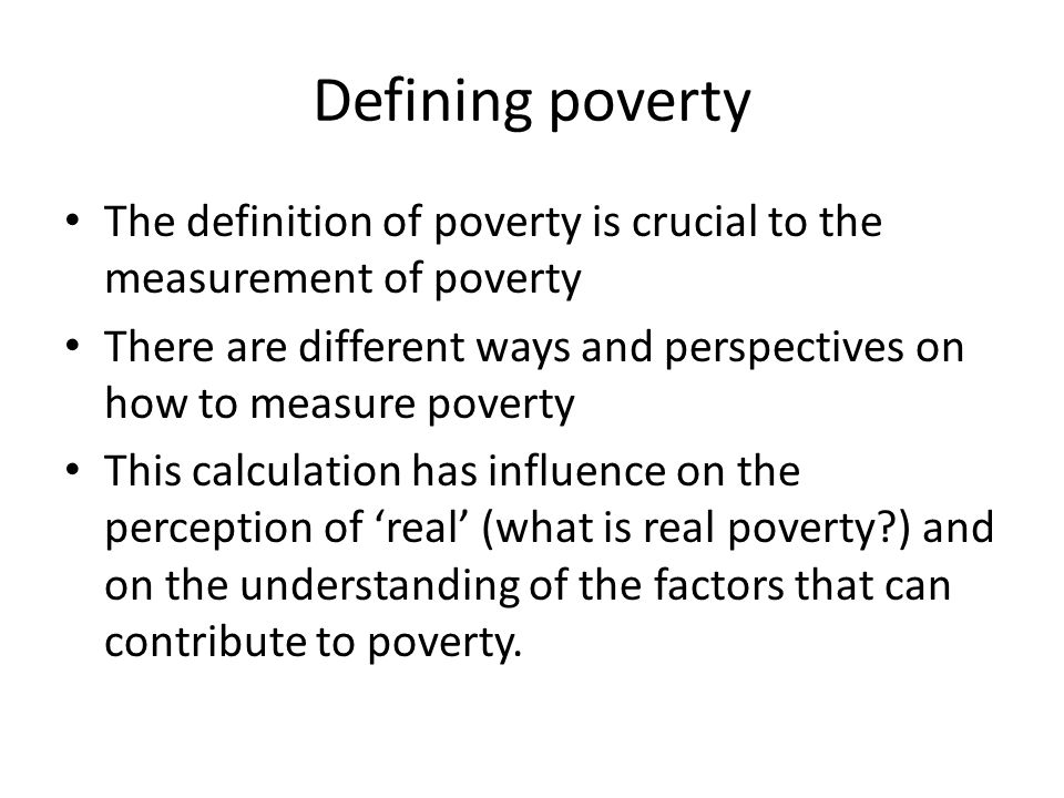 Defining poverty The definition of poverty is crucial to the measurement of poverty.