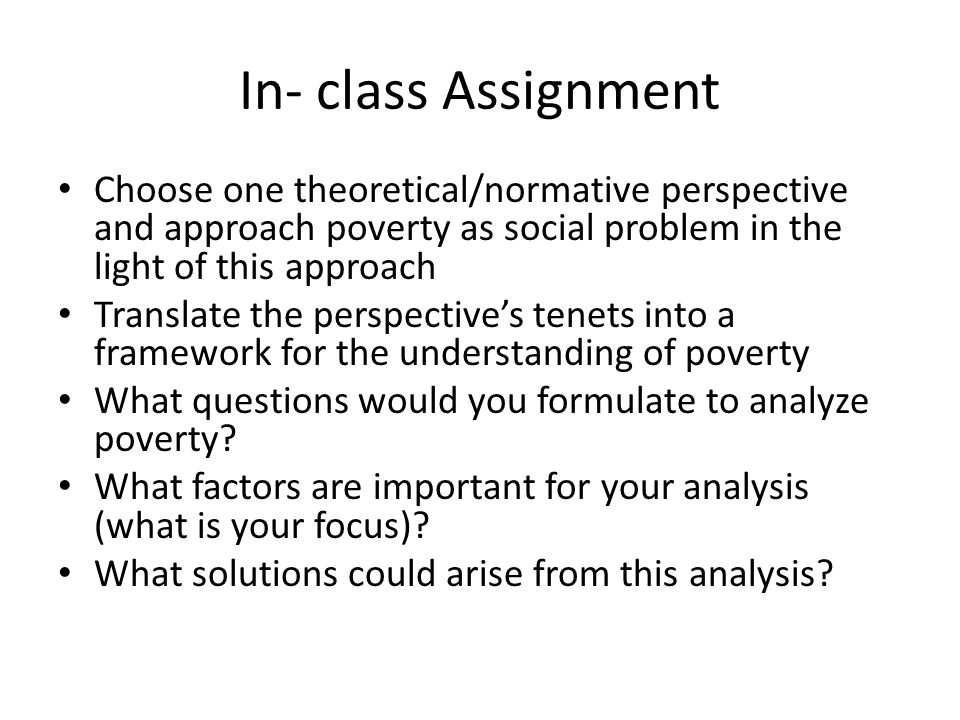 In- class Assignment Choose one theoretical/normative perspective and approach poverty as social problem in the light of this approach.