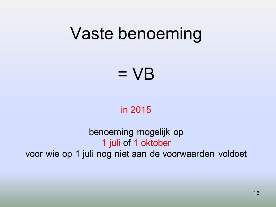 Vaste benoeming = VB in 2015 benoeming mogelijk op 1 juli of 1 oktober voor wie op 1 juli nog niet aan de voorwaarden voldoet