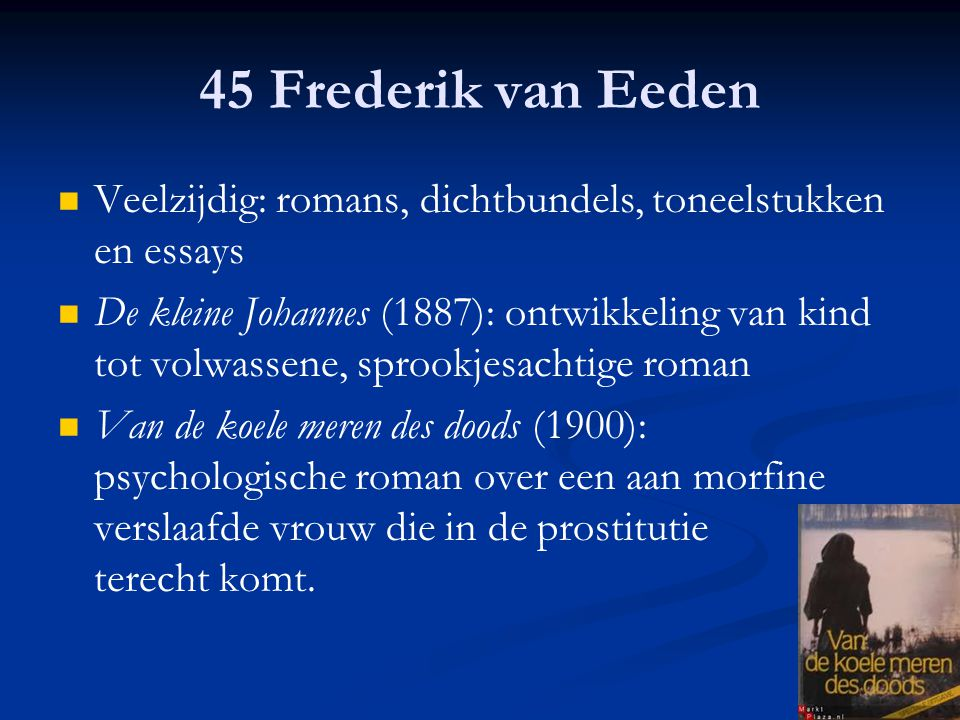 45 Frederik van Eeden Veelzijdig: romans, dichtbundels, toneelstukken en essays.