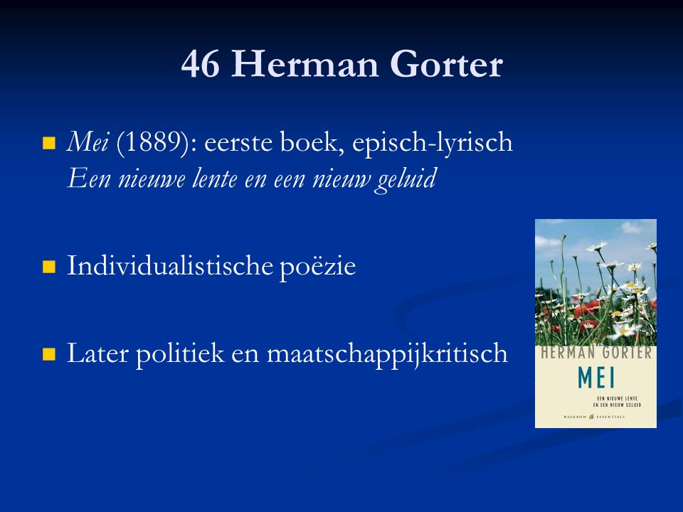 46 Herman Gorter Mei (1889): eerste boek, episch-lyrisch Een nieuwe lente en een nieuw geluid. Individualistische poëzie.