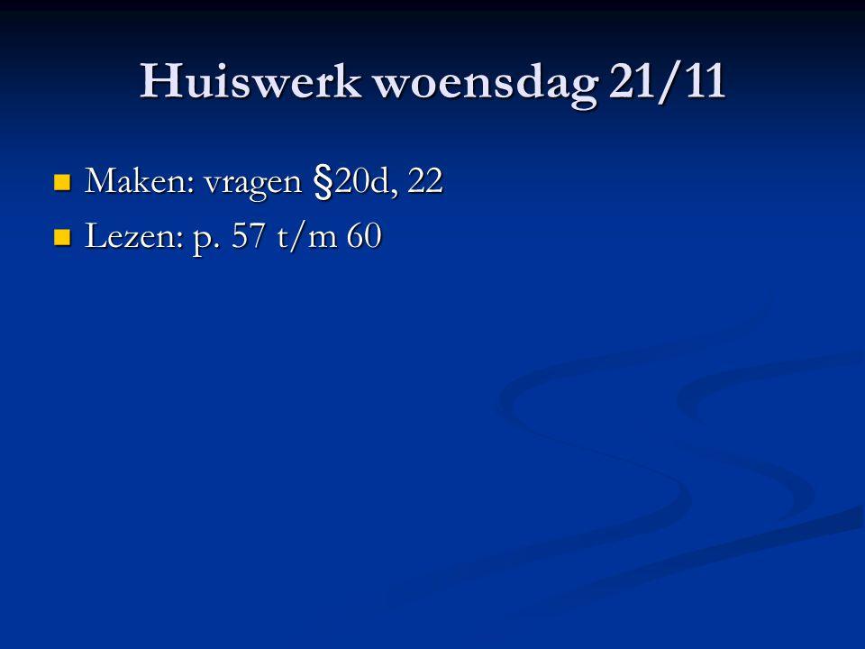 Huiswerk woensdag 21/11 Maken: vragen §20d, 22 Lezen: p. 57 t/m 60