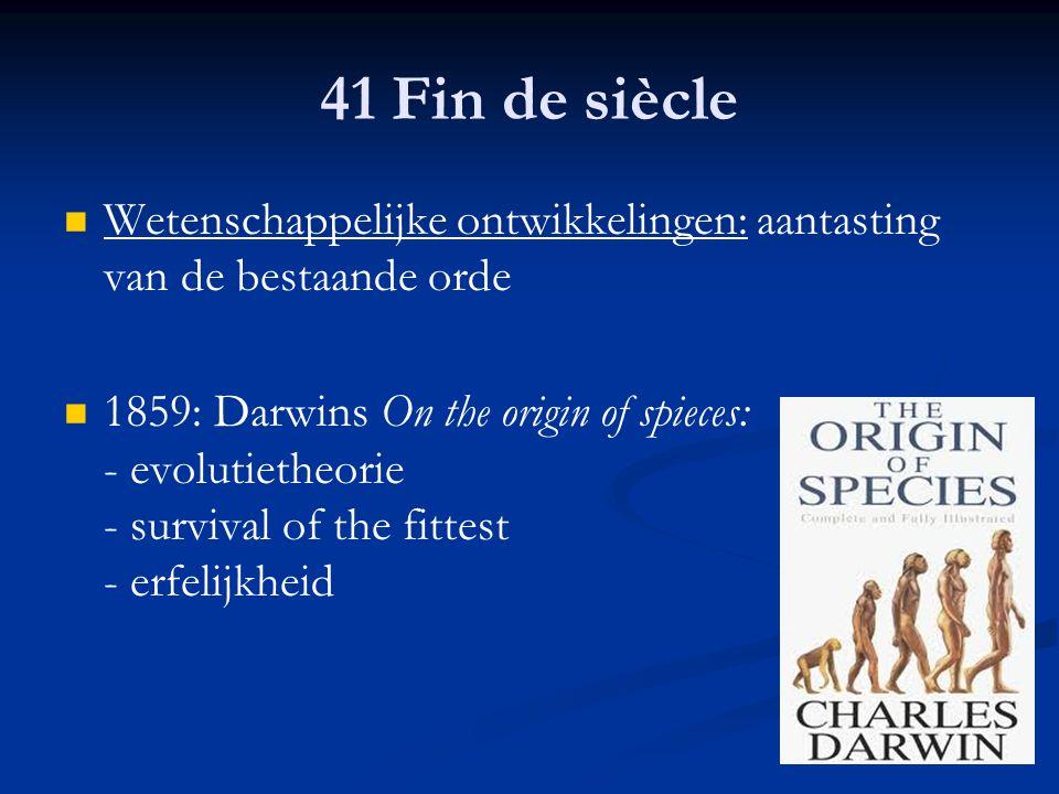 41 Fin de siècle Wetenschappelijke ontwikkelingen: aantasting van de bestaande orde.
